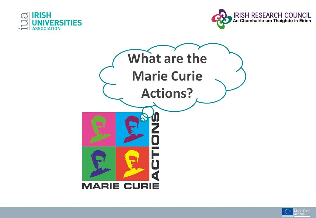 Marie Curie Actions Training Mobility Career Intellectual Capital Enter the Researcher Profession Stay in Europe Attracting international researchers Knowledge Transfer International & Inter- Sectoral Cooperation