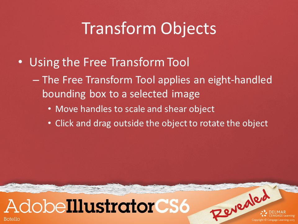 Transform Objects Using the Free Transform Tool – The Free Transform Tool applies an eight-handled bounding box to a selected image Move handles to scale and shear object Click and drag outside the object to rotate the object