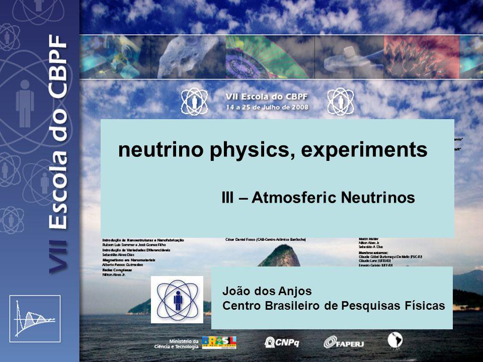 neutrino physics, experiments III – Atmosferic Neutrinos João dos Anjos Centro Brasileiro de Pesquisas Físicas