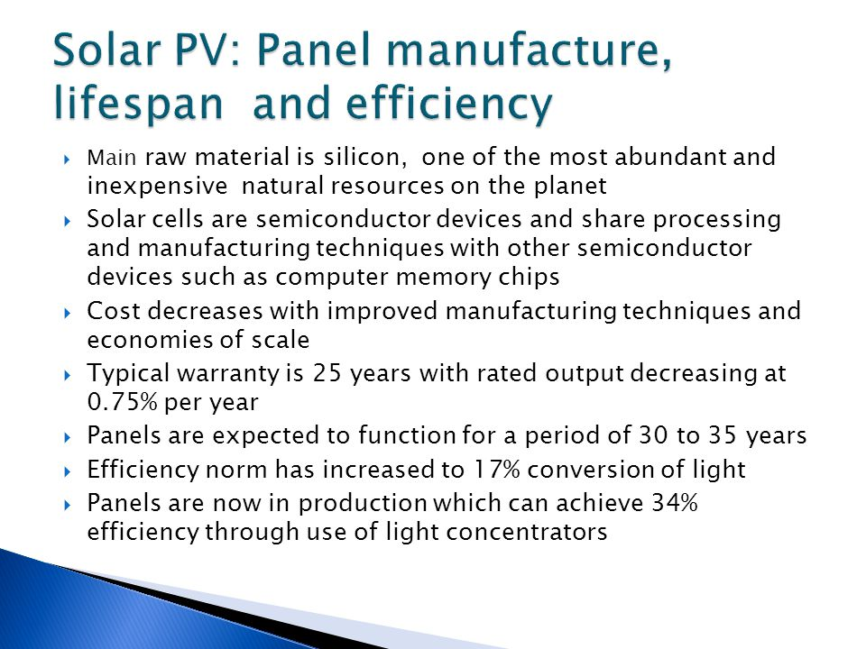 Main raw material is silicon, one of the most abundant and inexpensive natural resources on the planet Solar cells are semiconductor devices and share processing and manufacturing techniques with other semiconductor devices such as computer memory chips Cost decreases with improved manufacturing techniques and economies of scale Typical warranty is 25 years with rated output decreasing at 0.75% per year Panels are expected to function for a period of 30 to 35 years Efficiency norm has increased to 17% conversion of light Panels are now in production which can achieve 34% efficiency through use of light concentrators