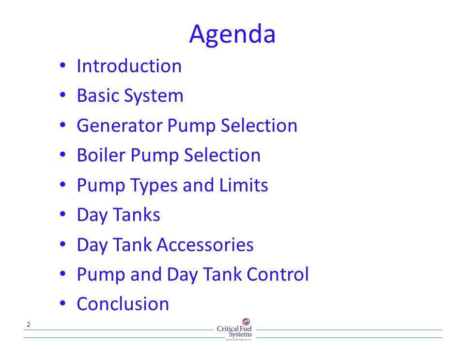 Agenda Introduction Basic System Generator Pump Selection Boiler Pump Selection Pump Types and Limits Day Tanks Day Tank Accessories Pump and Day Tank