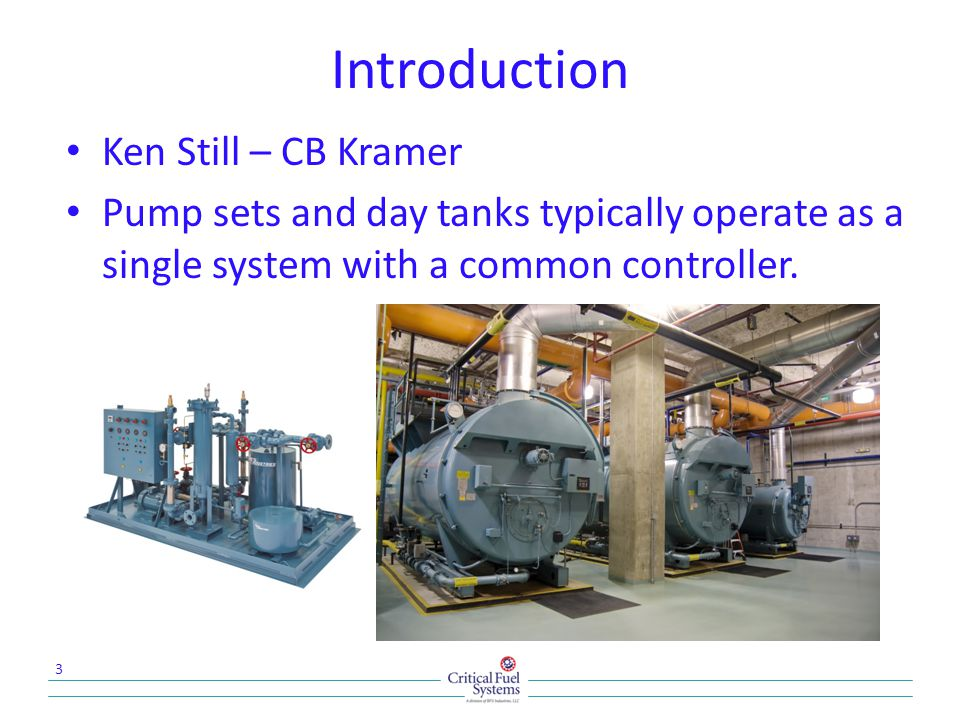 Introduction Ken Still – CB Kramer Pump sets and day tanks typically operate as a single system with a common controller. 3