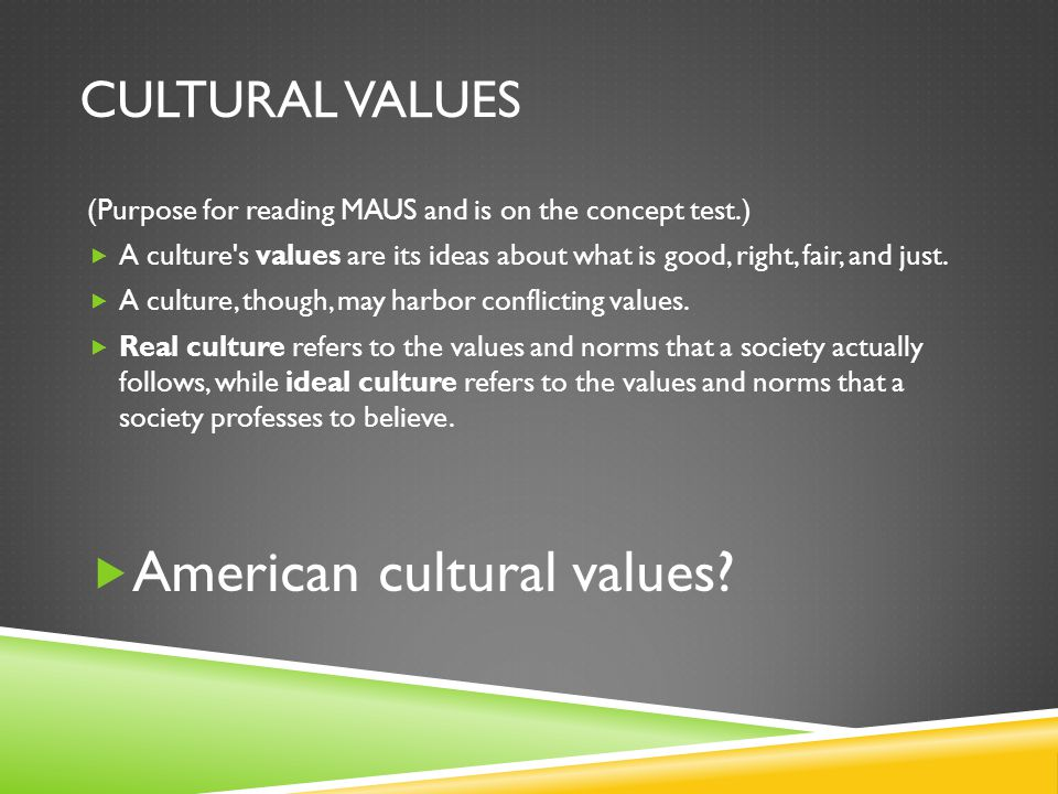 CULTURAL VALUES (Purpose for reading MAUS and is on the concept test.) A culture s values are its ideas about what is good, right, fair, and just.