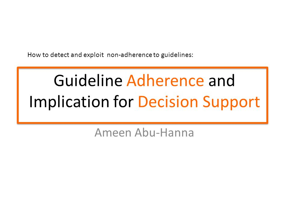 Guideline Adherence and Implication for Decision Support Ameen Abu-Hanna How to detect and exploit non-adherence to guidelines: