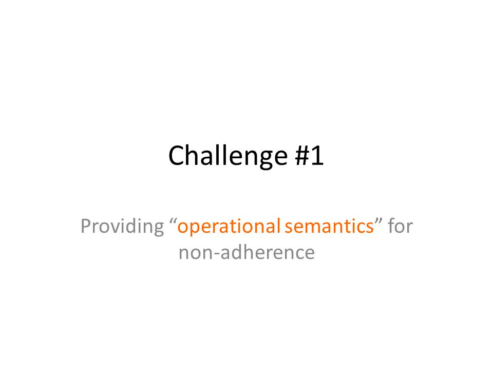 Challenge #1 Providing operational semantics for non-adherence