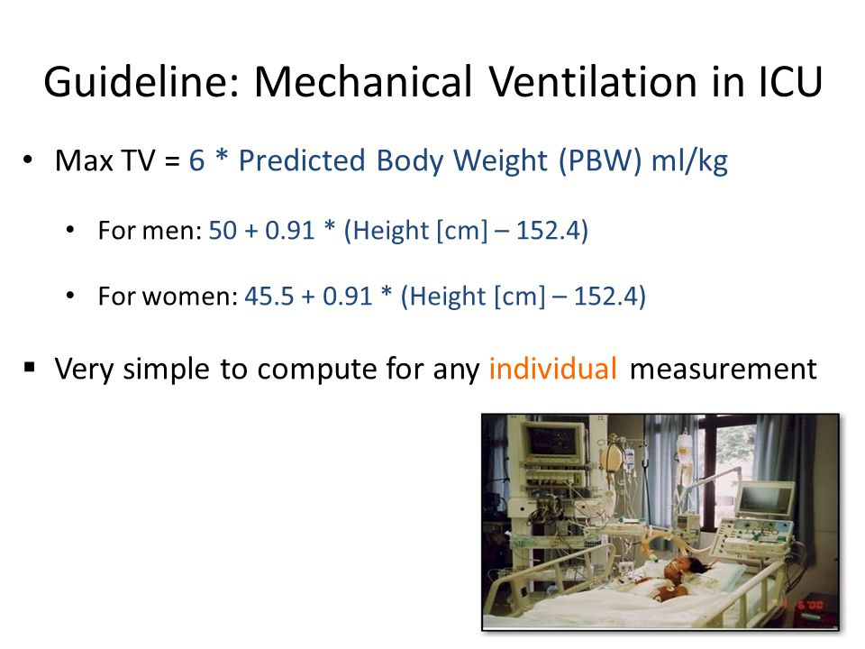 Guideline: Mechanical Ventilation in ICU Max TV = 6 * Predicted Body Weight (PBW) ml/kg For men: 50 + 0.91 * (Height [cm] – 152.4) For women: 45.5 + 0.91 * (Height [cm] – 152.4) Very simple to compute for any individual measurement