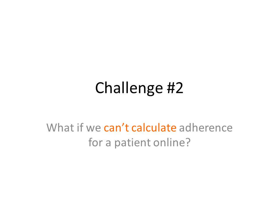 Challenge #2 What if we cant calculate adherence for a patient online?