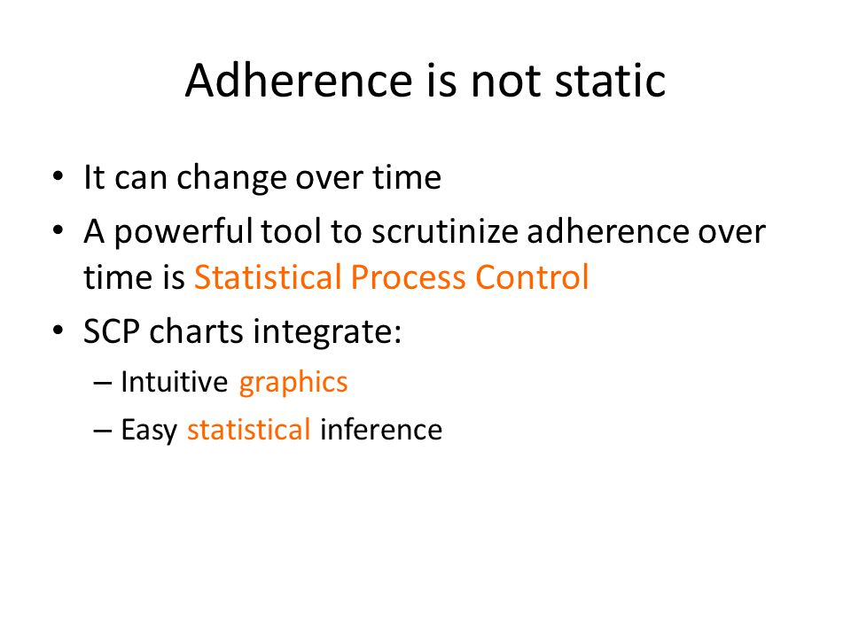 Adherence is not static It can change over time A powerful tool to scrutinize adherence over time is Statistical Process Control SCP charts integrate: – Intuitive graphics – Easy statistical inference