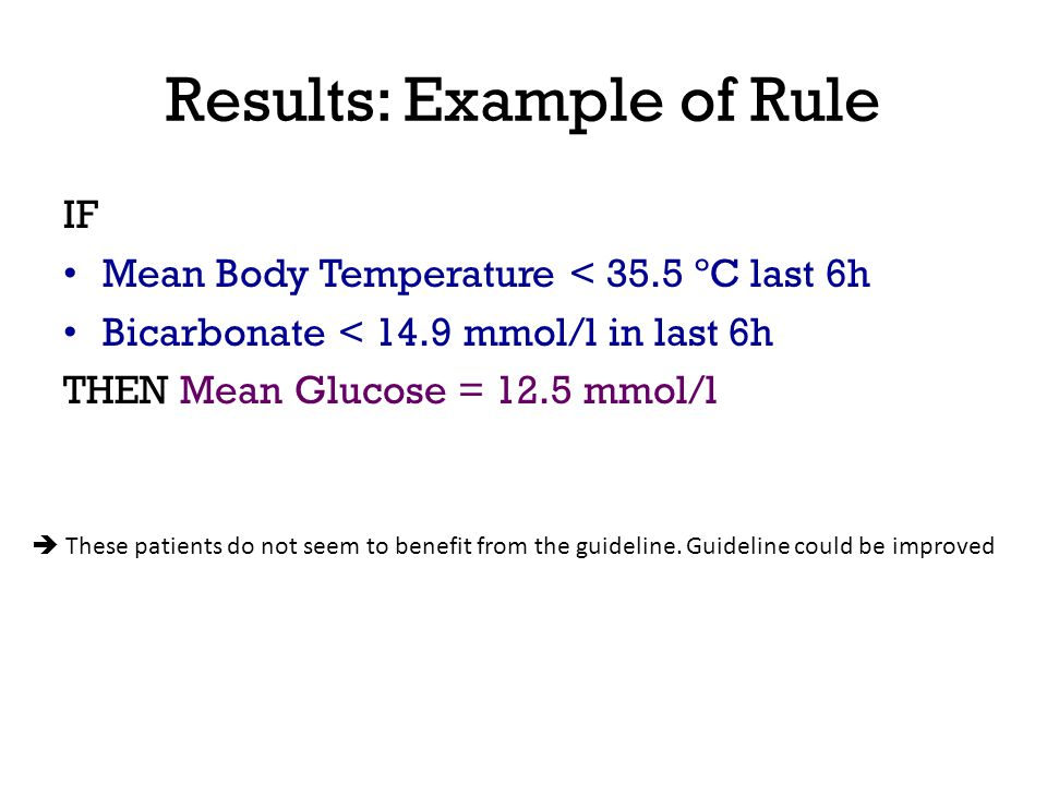 Results: Example of Rule IF Mean Body Temperature < 35.5 ºC last 6h Bicarbonate < 14.9 mmol/l in last 6h THEN Mean Glucose = 12.5 mmol/l These patient