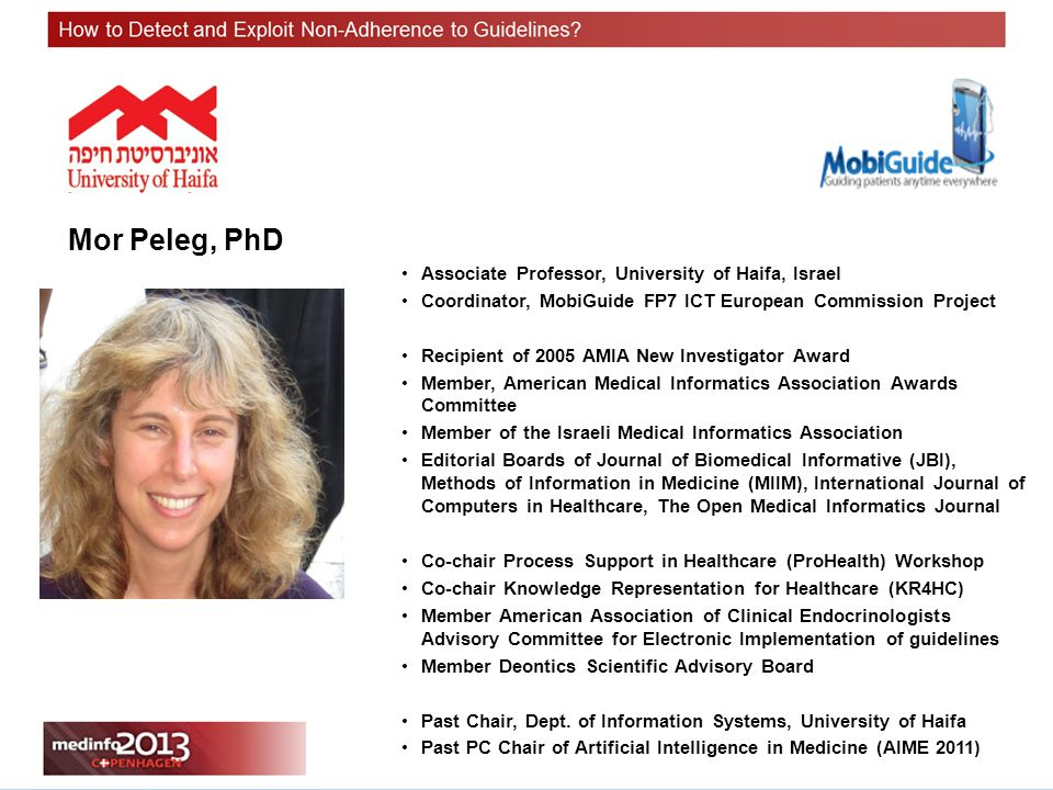 Mor Peleg, PhD Associate Professor, University of Haifa, Israel Coordinator, MobiGuide FP7 ICT European Commission Project Recipient of 2005 AMIA New Investigator Award Member, American Medical Informatics Association Awards Committee Member of the Israeli Medical Informatics Association Editorial Boards of Journal of Biomedical Informative (JBI), Methods of Information in Medicine (MIIM), International Journal of Computers in Healthcare, The Open Medical Informatics Journal Co-chair Process Support in Healthcare (ProHealth) Workshop Co-chair Knowledge Representation for Healthcare (KR4HC) Member American Association of Clinical Endocrinologists Advisory Committee for Electronic Implementation of guidelines Member Deontics Scientific Advisory Board Past Chair, Dept.