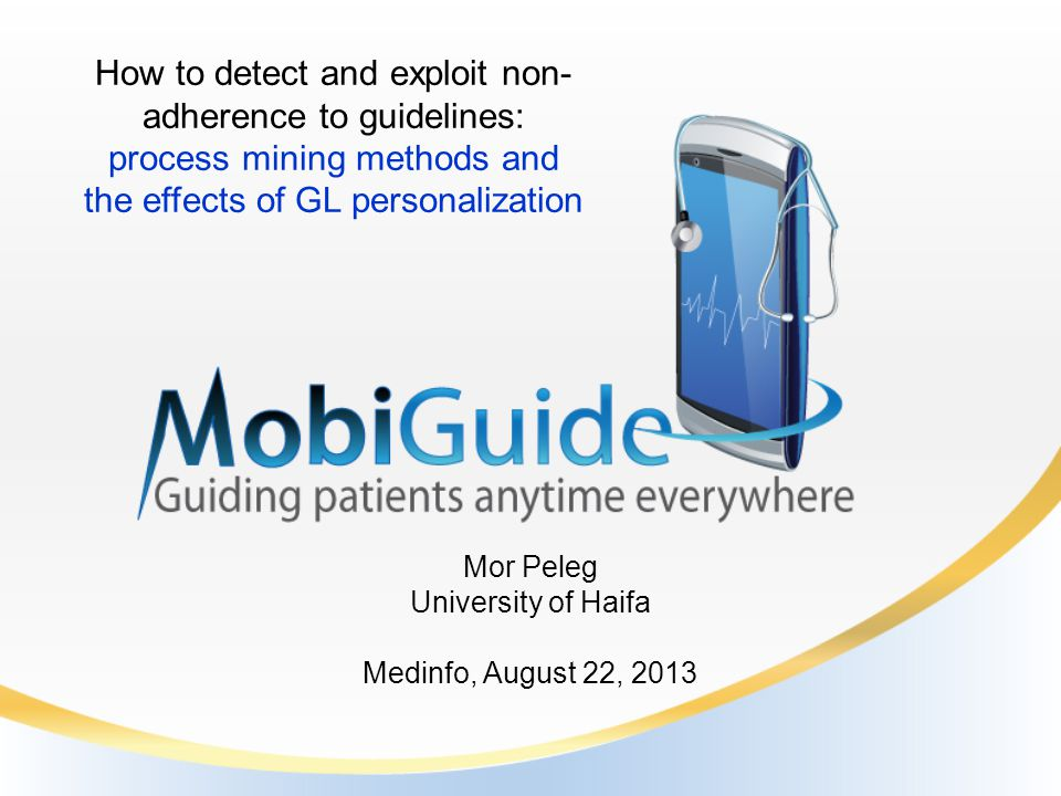Mor Peleg University of Haifa Medinfo, August 22, 2013 How to detect and exploit non- adherence to guidelines: process mining methods and the effects of GL personalization