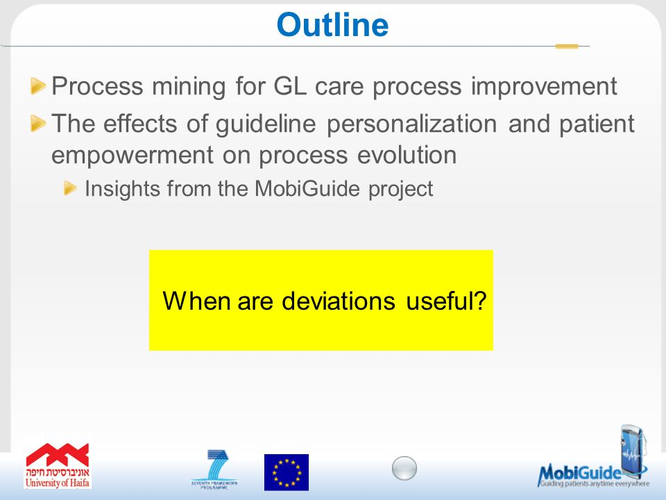Process mining for GL care process improvement The effects of guideline personalization and patient empowerment on process evolution Insights from the MobiGuide project Outline When are deviations useful?