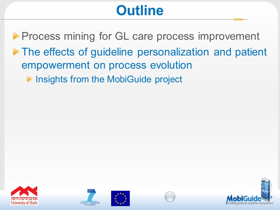 Process mining for GL care process improvement The effects of guideline personalization and patient empowerment on process evolution Insights from the MobiGuide project Outline