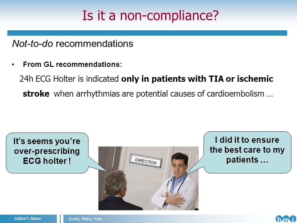 Angelo Nuzzo IIT@SEMM, Milan, 2011 Event, Place, Year Authors Name Not-to-do recommendations From GL recommendations: 24h ECG Holter is indicated only in patients with TIA or ischemic stroke when arrhythmias are potential causes of cardioembolism … Is it a non-compliance.