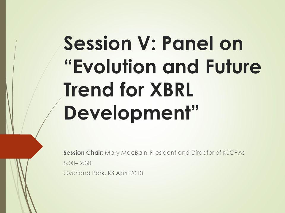 Session V: Panel on Evolution and Future Trend for XBRL Development Session Chair: Mary MacBain, President and Director of KSCPAs 8:00– 9:30 Overland