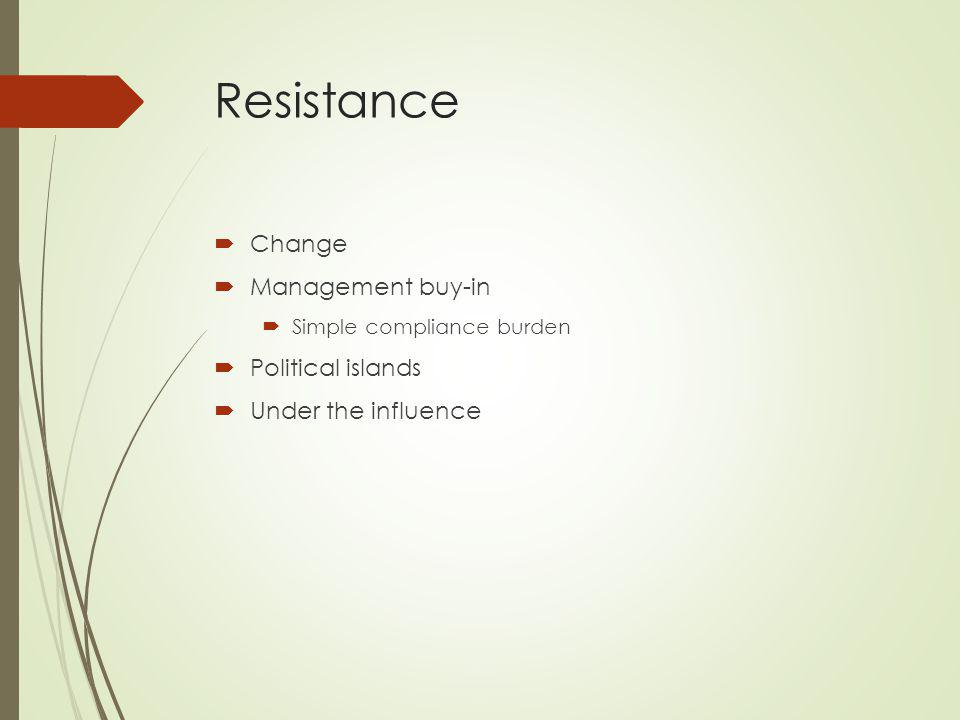 Resistance Change Management buy-in Simple compliance burden Political islands Under the influence
