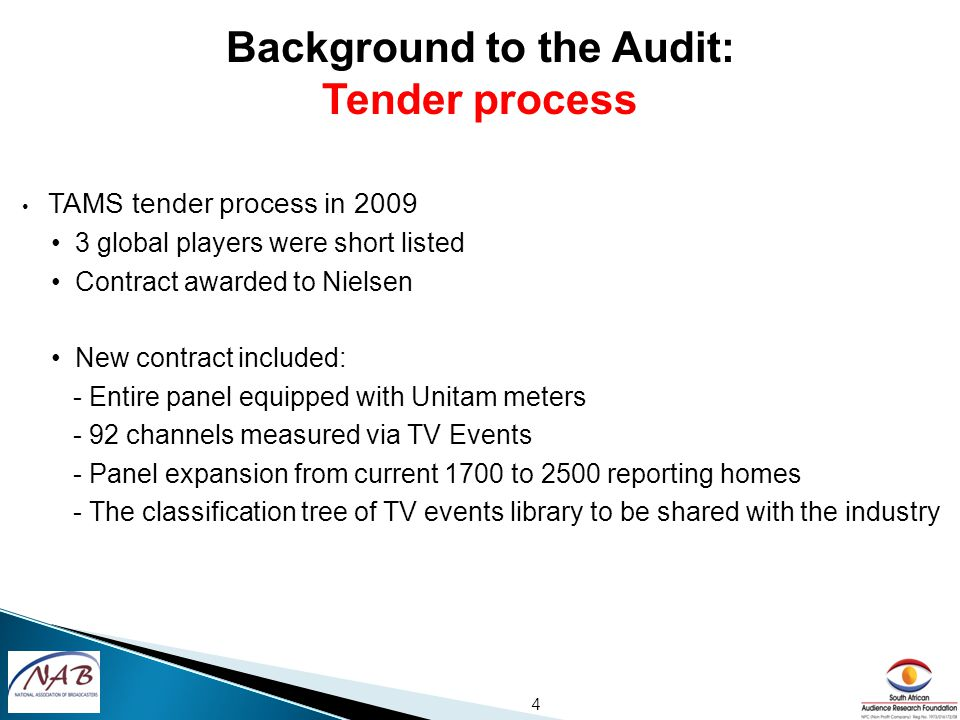 TAMS tender process in 2009 3 global players were short listed Contract awarded to Nielsen New contract included: - Entire panel equipped with Unitam meters - 92 channels measured via TV Events - Panel expansion from current 1700 to 2500 reporting homes - The classification tree of TV events library to be shared with the industry 4 Background to the Audit: Tender process