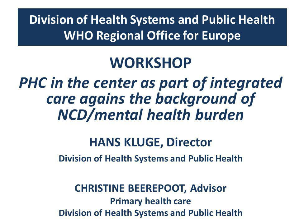 Division of Health Systems and Public Health WHO Regional Office for Europe WORKSHOP PHC in the center as part of integrated care agains the background of NCD/mental health burden HANS KLUGE, Director Division of Health Systems and Public Health CHRISTINE BEEREPOOT, Advisor Primary health care Division of Health Systems and Public Health