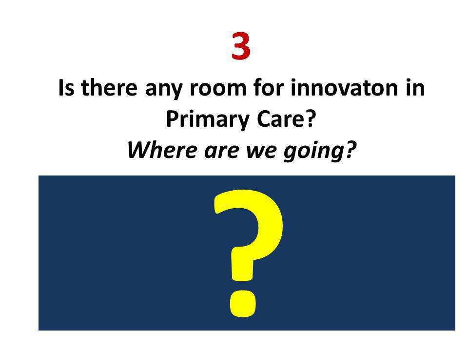 3 Is there any room for innovaton in Primary Care Where are we going