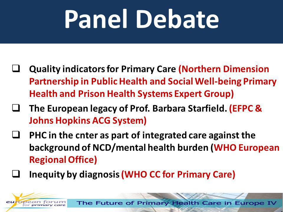 Panel Debate Quality indicators for Primary Care (Northern Dimension Partnership in Public Health and Social Well-being Primary Health and Prison Health Systems Expert Group) The European legacy of Prof.