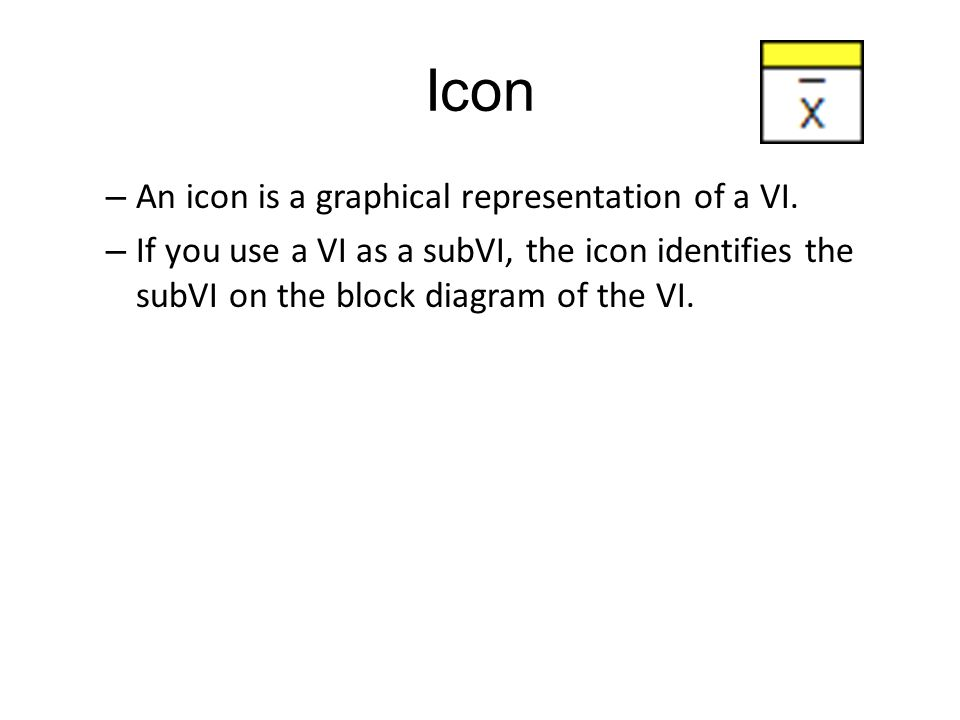 Icon – An icon is a graphical representation of a VI.