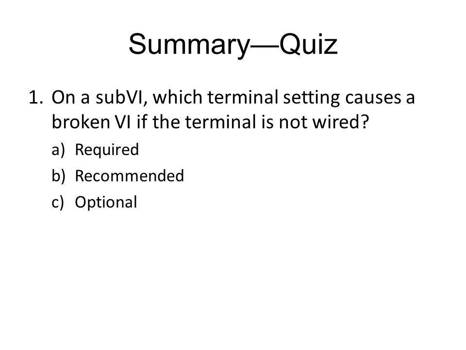 SummaryQuiz 1.On a subVI, which terminal setting causes a broken VI if the terminal is not wired.