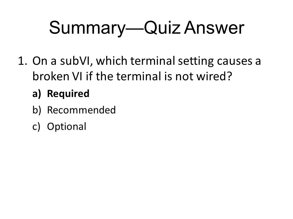 SummaryQuiz Answer 1.On a subVI, which terminal setting causes a broken VI if the terminal is not wired.