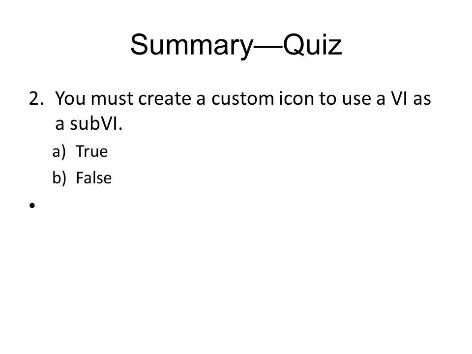 SummaryQuiz 2.You must create a custom icon to use a VI as a subVI. a)True b)False