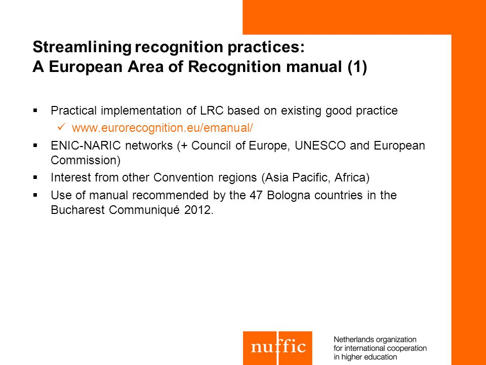 Streamlining recognition practices: A European Area of Recognition manual (1) Practical implementation of LRC based on existing good practice www.eurorecognition.eu/emanual/ ENIC-NARIC networks (+ Council of Europe, UNESCO and European Commission) Interest from other Convention regions (Asia Pacific, Africa) Use of manual recommended by the 47 Bologna countries in the Bucharest Communiqué 2012.