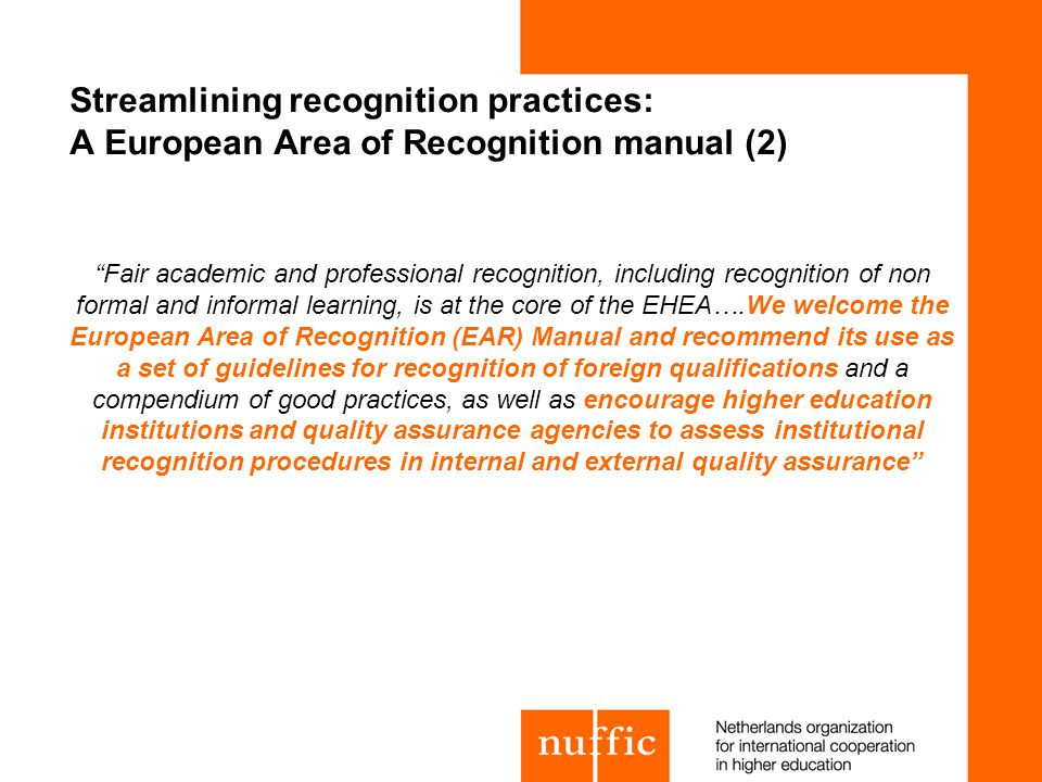 Streamlining recognition practices: A European Area of Recognition manual (2) Fair academic and professional recognition, including recognition of non formal and informal learning, is at the core of the EHEA….We welcome the European Area of Recognition (EAR) Manual and recommend its use as a set of guidelines for recognition of foreign qualifications and a compendium of good practices, as well as encourage higher education institutions and quality assurance agencies to assess institutional recognition procedures in internal and external quality assurance