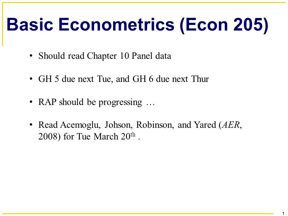 1 Basic Econometrics (Econ 205) Should read Chapter 10 Panel data GH 5 due next Tue, and GH 6 due next Thur RAP should be progressing … Read Acemoglu, Johson, Robinson, and Yared (AER, 2008) for Tue March 20 th.