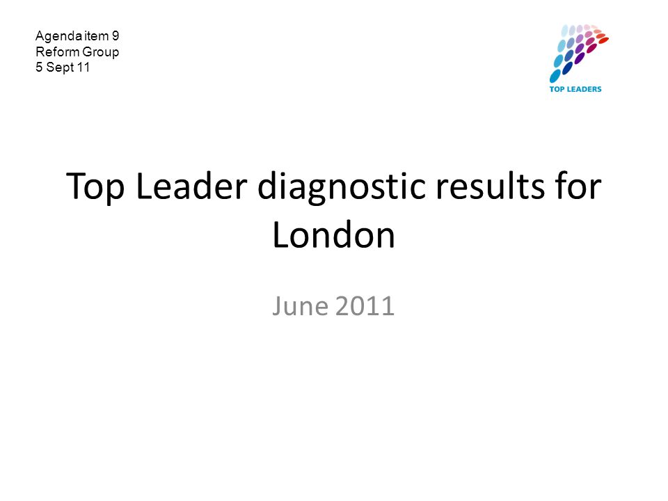 Top Leader diagnostic results for London June 2011 Agenda item 9 Reform Group 5 Sept 11