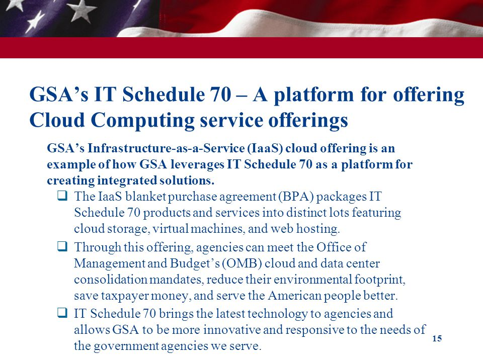 GSAs IT Schedule 70 – A platform for offering Cloud Computing service offerings GSAs Infrastructure-as-a-Service (IaaS) cloud offering is an example o