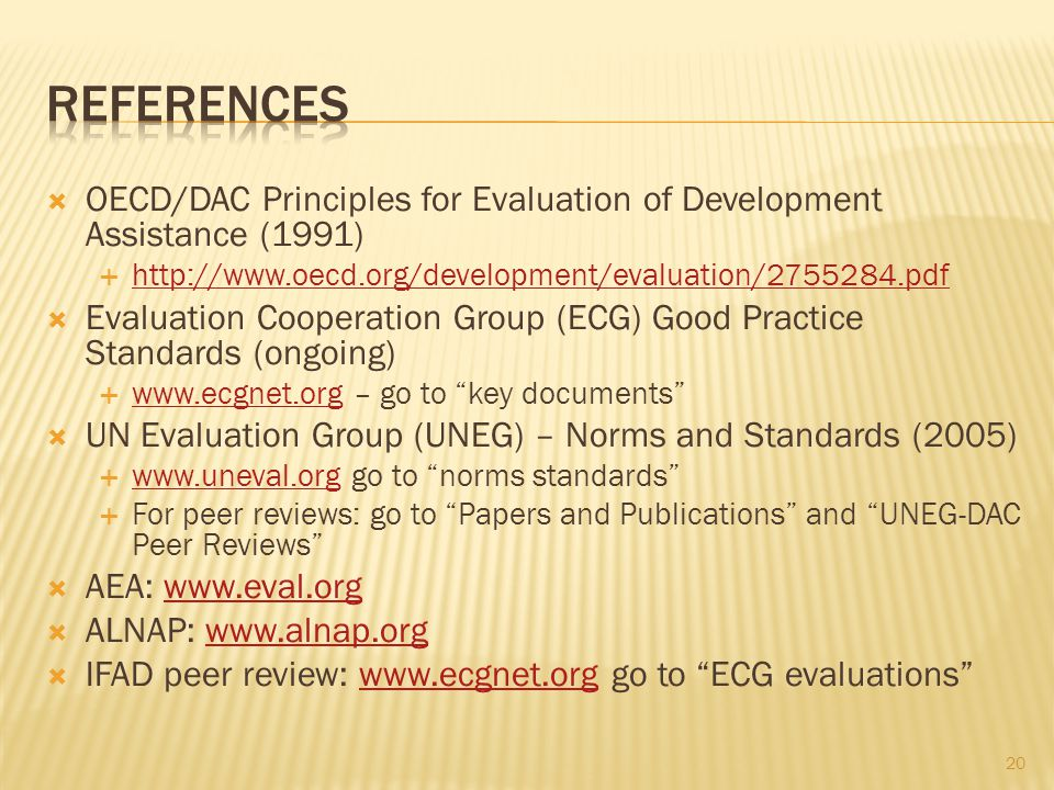 OECD/DAC Principles for Evaluation of Development Assistance (1991) http://www.oecd.org/development/evaluation/2755284.pdf Evaluation Cooperation Group (ECG) Good Practice Standards (ongoing) www.ecgnet.org – go to key documents www.ecgnet.org UN Evaluation Group (UNEG) – Norms and Standards (2005) www.uneval.org go to norms standards www.uneval.org For peer reviews: go to Papers and Publications and UNEG-DAC Peer Reviews AEA: www.eval.orgwww.eval.org ALNAP: www.alnap.orgwww.alnap.org IFAD peer review: www.ecgnet.org go to ECG evaluationswww.ecgnet.org 20