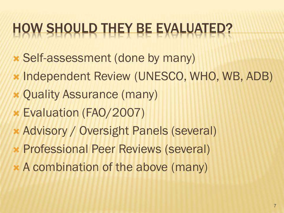 Self-assessment (done by many) Independent Review (UNESCO, WHO, WB, ADB) Quality Assurance (many) Evaluation (FAO/2007) Advisory / Oversight Panels (s