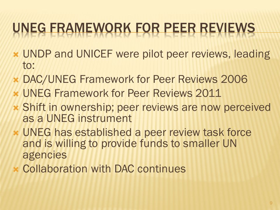 UNDP and UNICEF were pilot peer reviews, leading to: DAC/UNEG Framework for Peer Reviews 2006 UNEG Framework for Peer Reviews 2011 Shift in ownership; peer reviews are now perceived as a UNEG instrument UNEG has established a peer review task force and is willing to provide funds to smaller UN agencies Collaboration with DAC continues 9