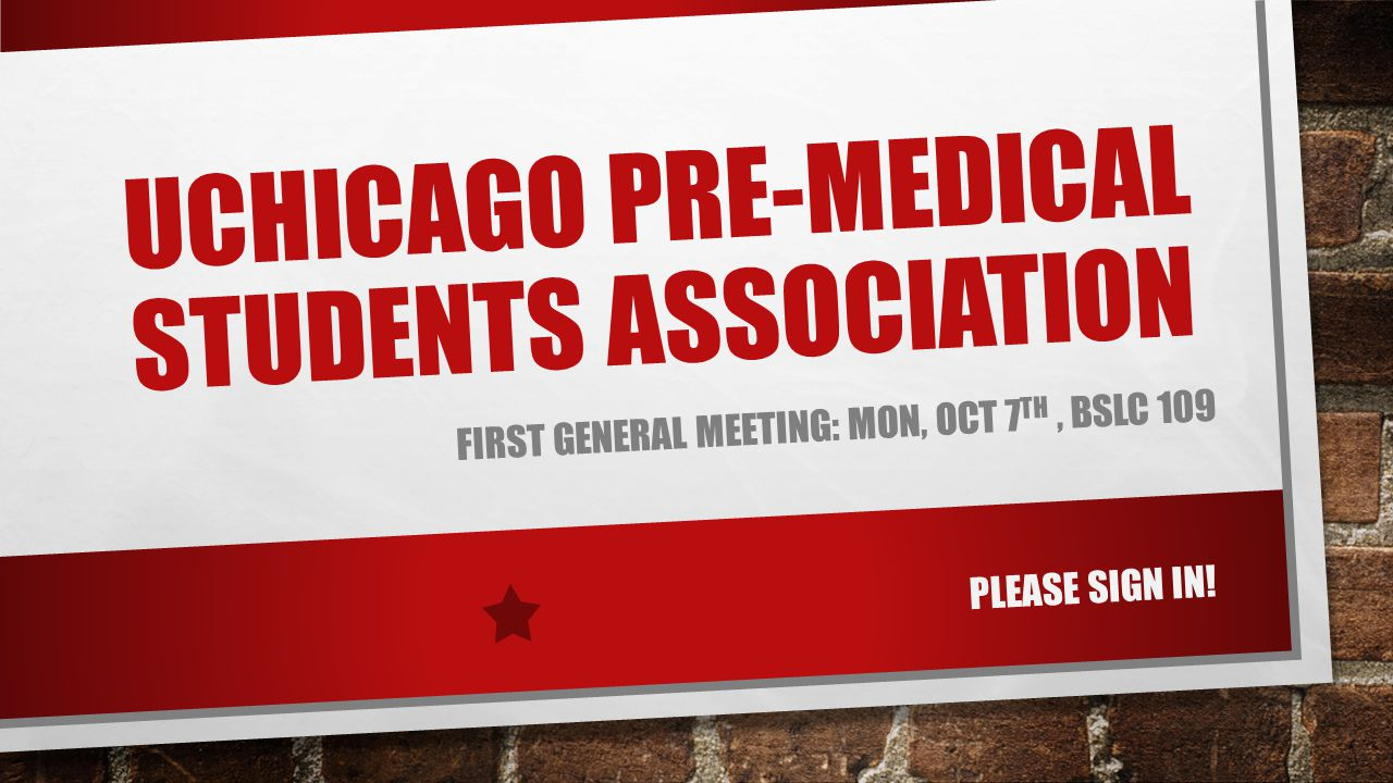 UCHICAGO PRE-MEDICAL STUDENTS ASSOCIATION FIRST GENERAL MEETING: MON, OCT 7 TH, BSLC 109 PLEASE SIGN IN!