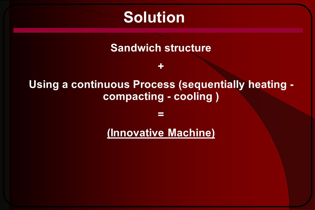 Solution Sandwich structure + Using a continuous Process (sequentially heating - compacting - cooling ) = (Innovative Machine)