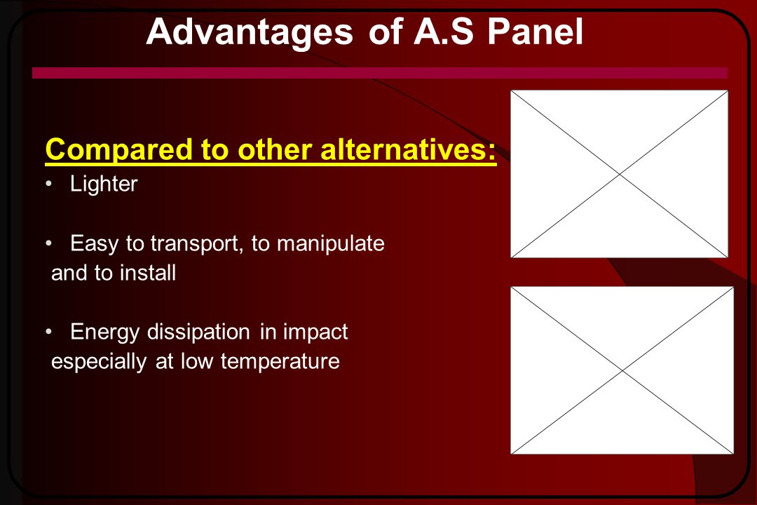 Advantages of A.S Panel Compared to other alternatives: Lighter Easy to transport, to manipulate and to install Energy dissipation in impact especiall