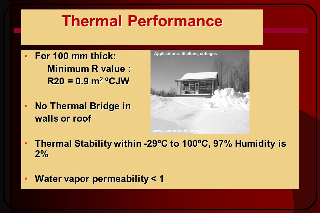 Thermal Performance For 100 mm thick:For 100 mm thick: Minimum R value : R20 = 0.9 m 2 ºCJW No Thermal Bridge inNo Thermal Bridge in walls or roof Thermal Stability within -29ºC to 100ºC, 97% Humidity is 2%Thermal Stability within -29ºC to 100ºC, 97% Humidity is 2% Water vapor permeability < 1Water vapor permeability < 1