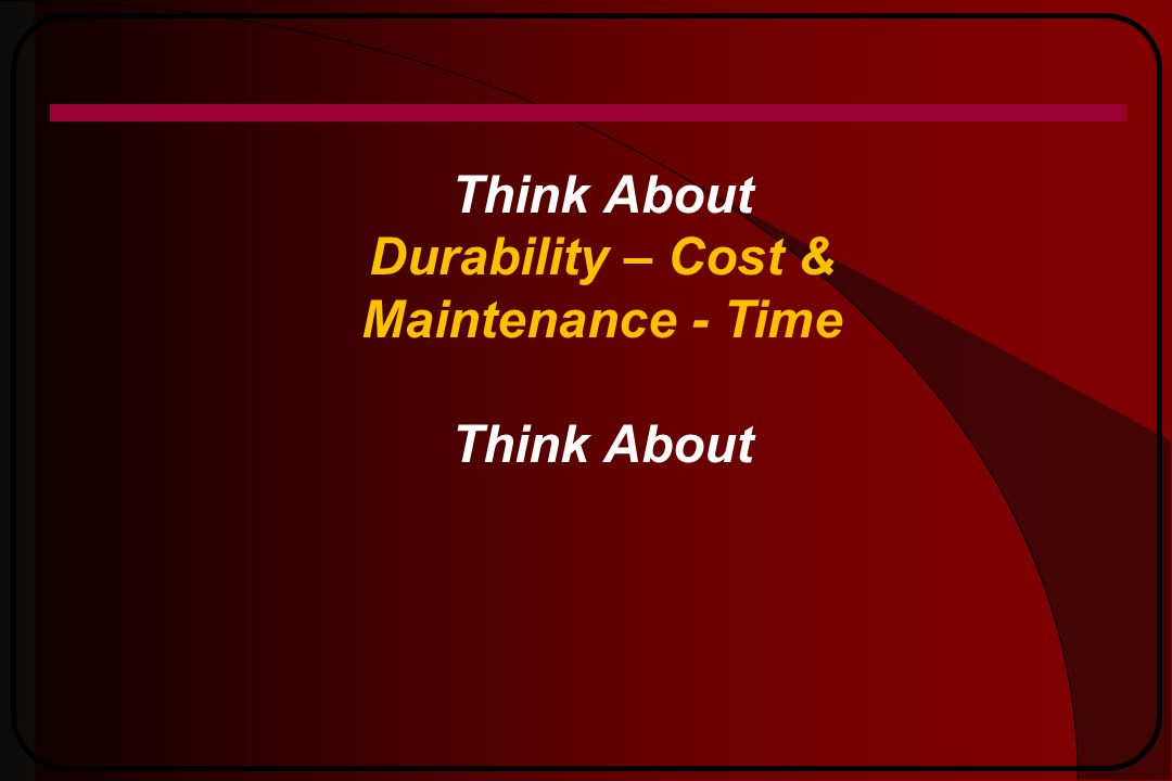 Think About Durability – Cost & Maintenance - Time Think About