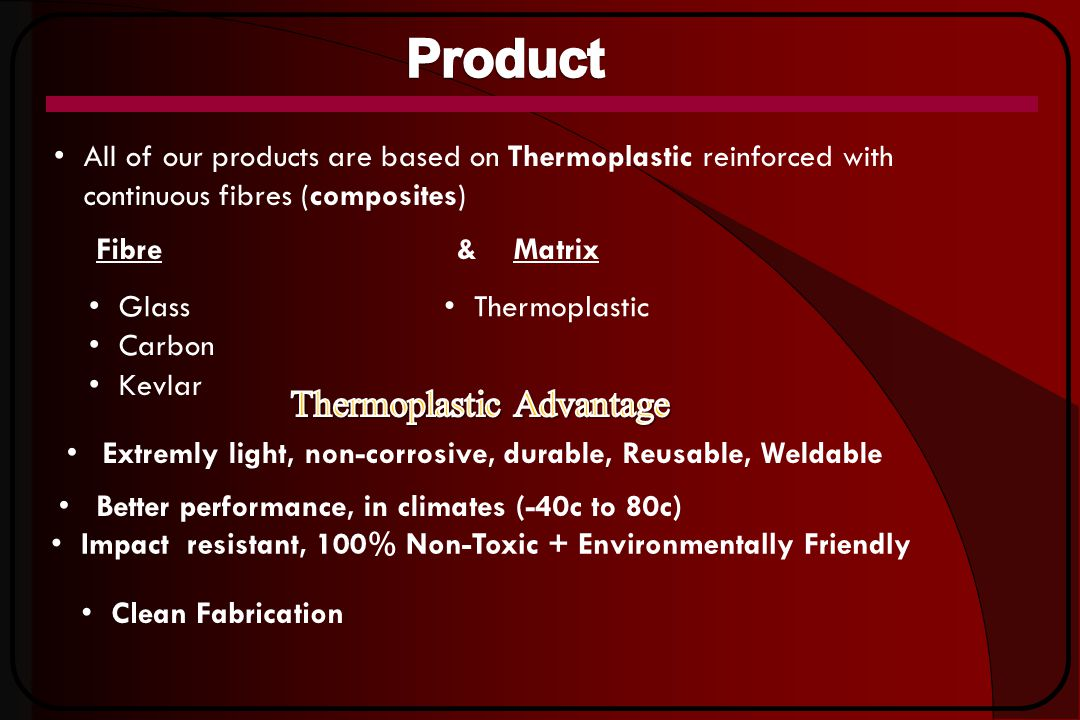 All of our products are based on Thermoplastic reinforced with continuous fibres (composites) Clean Fabrication Better performance, in climates (-40c to 80c) Impact resistant, 100% Non-Toxic + Environmentally Friendly Fibre&Matrix Glass Carbon Kevlar Thermoplastic Extremly light, non-corrosive, durable, Reusable, Weldable