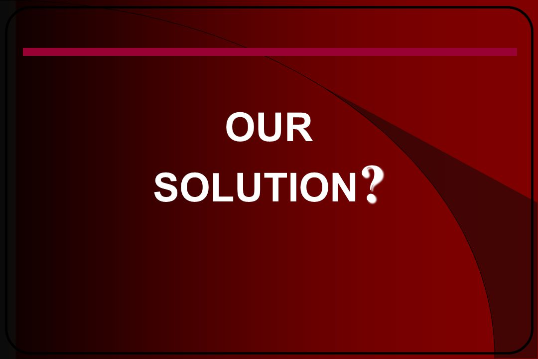 ? OUR SOLUTION ?