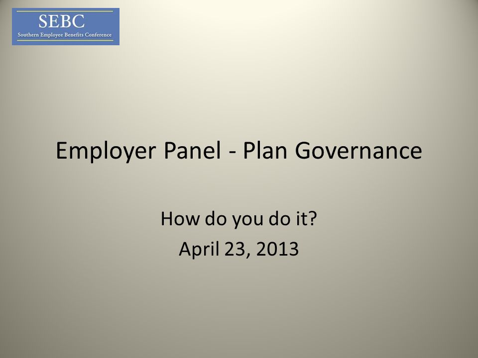 Employer Panel - Plan Governance How do you do it April 23, 2013