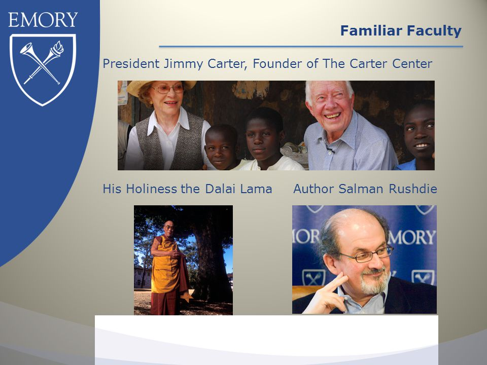 Familiar Faculty President Jimmy Carter, Founder of The Carter Center Author Salman Rushdie His Holiness the Dalai Lama