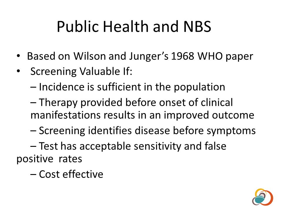 Public Health and NBS Based on Wilson and Jungers 1968 WHO paper Screening Valuable If: – Incidence is sufficient in the population – Therapy provided before onset of clinical manifestations results in an improved outcome – Screening identifies disease before symptoms – Test has acceptable sensitivity and false positive rates – Cost effective