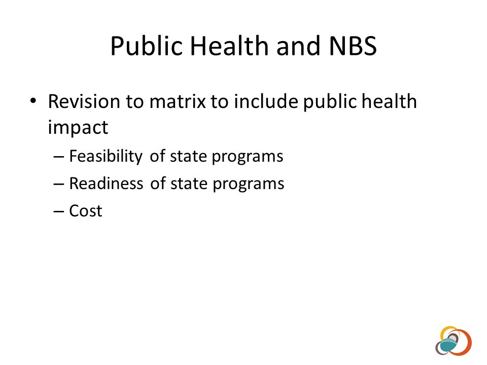 Public Health and NBS Revision to matrix to include public health impact – Feasibility of state programs – Readiness of state programs – Cost