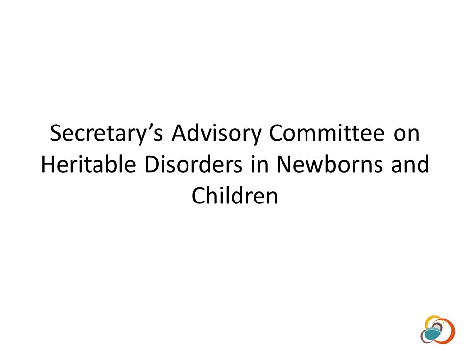 Established in 2003 Responsible for advising the Secretary of HHS on matters relating to newborn screening including technology, tests, policies and guidelines 10 voting members 16 liaisons/agency representatives Recommended Uniform Screening Panel