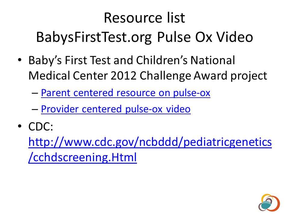Resource list BabysFirstTest.org Pulse Ox Video Babys First Test and Childrens National Medical Center 2012 Challenge Award project – Parent centered resource on pulse-ox Parent centered resource on pulse-ox – Provider centered pulse-ox video Provider centered pulse-ox video CDC: http://www.cdc.gov/ncbddd/pediatricgenetics /cchdscreening.Html http://www.cdc.gov/ncbddd/pediatricgenetics /cchdscreening.Html