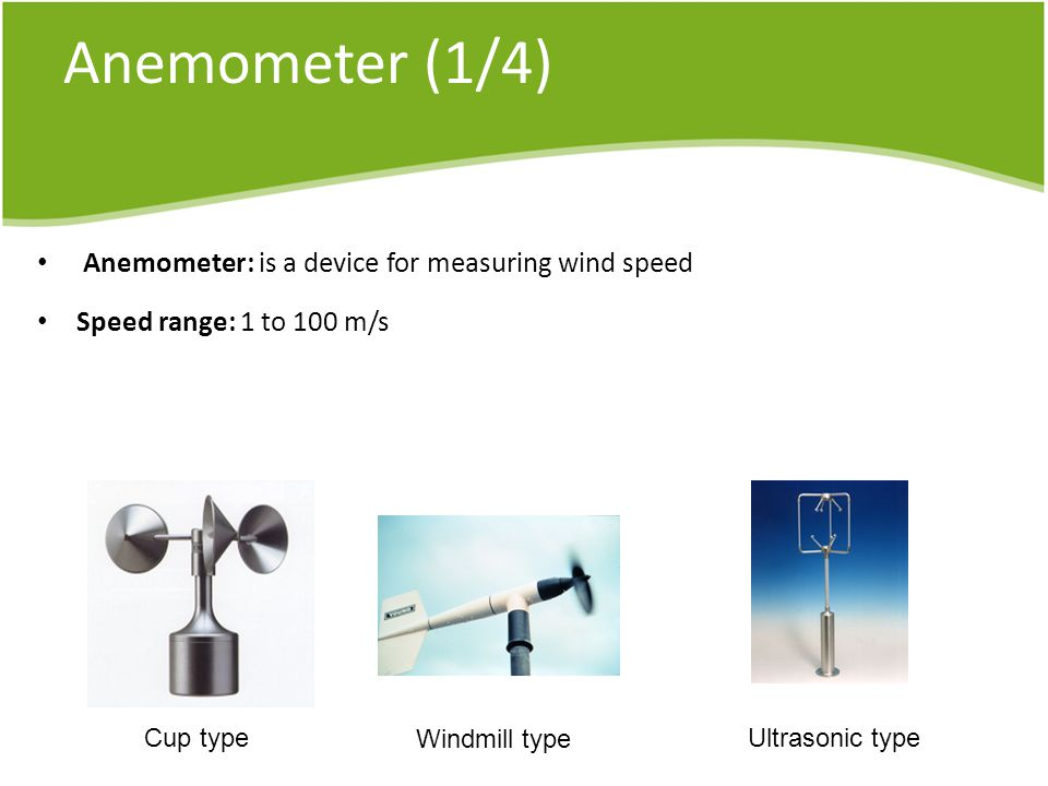 Anemometer (1/4) Anemometer: is a device for measuring wind speed Speed range: 1 to 100 m/s Cup type Windmill type Ultrasonic type